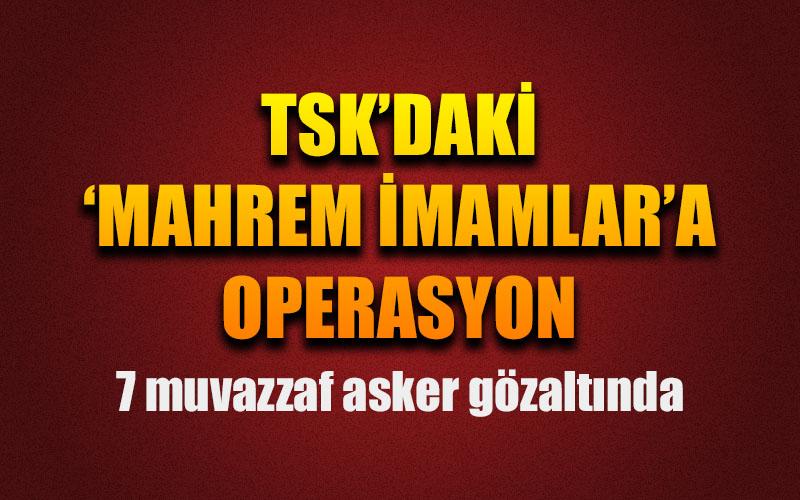 TSK'daki 'mahrem imamlar'a operasyon: 7 gözaltı