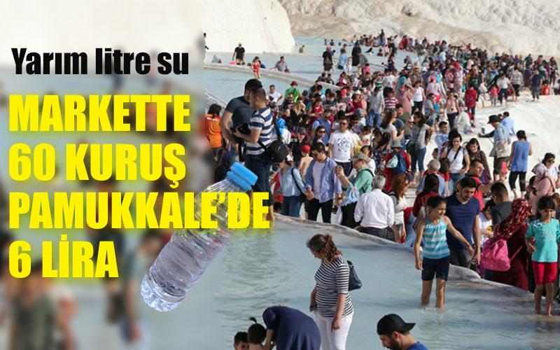 Pamukkale'nin dayanılmaz pahalılığı: Yarım litre su 6 lira