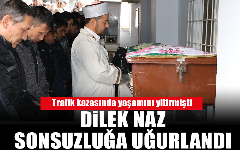 Trafik kazasında ölen Dilek Naz toprağa verildi